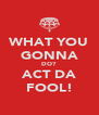 WHAT YOU GONNA DO? ACT DA FOOL! - Personalised Poster A4 size