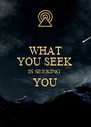 WHAT YOU SEEK IS SEEKING  YOU  - Personalised Poster A4 size
