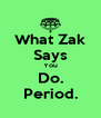 What Zak Says You Do. Period. - Personalised Poster A4 size