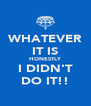 WHATEVER IT IS HONESTLY I DIDN'T DO IT!! - Personalised Poster A4 size