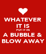 WHATEVER IT IS PUT IT IN A BUBBLE & BLOW AWAY - Personalised Poster A4 size
