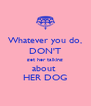 Whatever you do, DON'T get her talking about  HER DOG - Personalised Poster A4 size