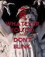WHATEVER YOU DO, JUST DON'T BLINK. - Personalised Poster A4 size