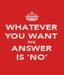WHATEVER YOU WANT THE ANSWER IS 'NO' - Personalised Poster A4 size