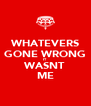 WHATEVERS GONE WRONG IT WASNT ME - Personalised Poster A4 size