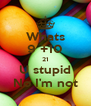 Whats 9 +10 21 U stupid No I'm not - Personalised Poster A4 size