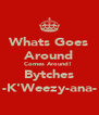 Whats Goes Around Comes Around!  Bytches -K'Weezy-ana- - Personalised Poster A4 size