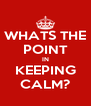 WHATS THE POINT IN KEEPING CALM? - Personalised Poster A4 size