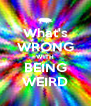 What's WRONG WITH BEING WEIRD - Personalised Poster A4 size
