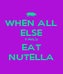 WHEN ALL ELSE FAILS EAT NUTELLA - Personalised Poster A4 size