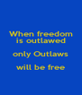 When freedom is outlawed only Outlaws will be free  - Personalised Poster A4 size