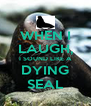 WHEN I LAUGH, I SOUND LIKE A DYING SEAL - Personalised Poster A4 size