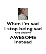 When i'm sad I stop being sad And become AWESOME Instead - Personalised Poster A4 size