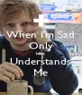 When I'm Sad Only Him Understands Me - Personalised Poster A4 size