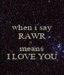 when i say RAWR it  means  I LOVE YOU  - Personalised Poster A4 size