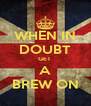 WHEN IN DOUBT GET  A BREW ON - Personalised Poster A4 size