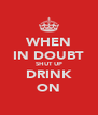 WHEN IN DOUBT SHUT UP DRINK ON - Personalised Poster A4 size