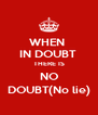 WHEN  IN DOUBT  THERE IS NO DOUBT(No lie) - Personalised Poster A4 size