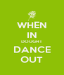 WHEN IN DOUGHT DANCE OUT - Personalised Poster A4 size