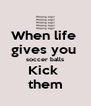 When life  gives you  soccer balls Kick  them - Personalised Poster A4 size