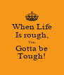 When Life Is rough, You Gotta be Tough! - Personalised Poster A4 size