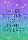 WHEN  NOTHING  GOES  RIGHT... GO LEFT - Personalised Poster A4 size