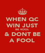WHEN QC WIN JUST BE KOOL & DONT BE A FOOL - Personalised Poster A4 size