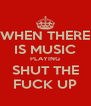 WHEN THERE IS MUSIC PLAYING SHUT THE FUCK UP - Personalised Poster A4 size