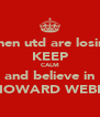 when utd are losing KEEP CALM and believe in HOWARD WEBB - Personalised Poster A4 size
