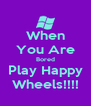 When You Are Bored Play Happy Wheels!!!! - Personalised Poster A4 size