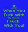 When You Fuck With My Friends I Fuck  With You! - Personalised Poster A4 size