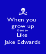 When you  grow up Dont be  Like  Jake Edwards - Personalised Poster A4 size