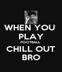 WHEN YOU  PLAY FOOTBALL CHILL OUT BRO - Personalised Poster A4 size