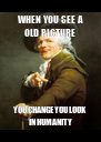 WHEN YOU SEE A OLD PICTURE YOU CHANGE YOU LOOK IN HUMANITY - Personalised Poster A4 size