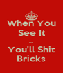 When You See It ... You'll Shit Bricks - Personalised Poster A4 size
