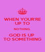 WHEN YOUR'RE UP TO NOTHING, GOD IS UP  TO SOMETHING - Personalised Poster A4 size