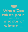 When Zoe takes your  coat in the middle of winter -_- - Personalised Poster A4 size