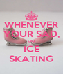 WHENEVER YOUR SAD, GO ICE SKATING - Personalised Poster A4 size