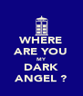 WHERE ARE YOU MY DARK ANGEL ? - Personalised Poster A4 size