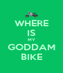 WHERE IS MY GODDAM BIKE - Personalised Poster A4 size