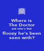 Where is The Doctor and who's that floozy he's been seen with? - Personalised Poster A4 size