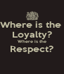 Where is the  Loyalty? Where is the Respect?  - Personalised Poster A4 size