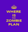 WHERE IS THE ZOMBIE PLAN - Personalised Poster A4 size