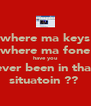 where ma keys where ma fone have you ever been in that situatoin ??  - Personalised Poster A4 size