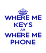 WHERE ME KEYS AH WHERE ME PHONE - Personalised Poster A4 size
