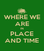 WHERE WE ARE IN PLACE AND TIME - Personalised Poster A4 size