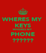 WHERES MY  KEYS WHERES MY PHONE ?????? - Personalised Poster A4 size