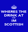 WHERES THE DRINK AT CUS IM SCOTTISH - Personalised Poster A4 size