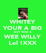 WHITEY YOUR A BIG GUY WAE A WEE WILLY Lol !XXX - Personalised Poster A4 size