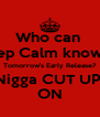Who can  Keep Calm knowing Tomorrow's Early Release? Nigga CUT UP! ON - Personalised Poster A4 size